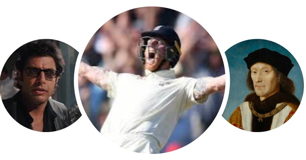 Jeff Goldblus in Jurassic par, Ben stokes at headingley and Henry Tudor.